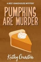 Pumpkins are Murder - Bee's Bakehouse Mysteries, #8 ebook by Kathy Cranston