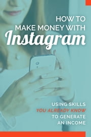 How To Make Money With Instagram - Using skills you already know to generate an income ebook by Marie Sao