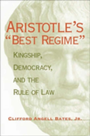 "Aristotle's ""Best Regime"" - Kingship, Democracy, and the Rule of Law ebook by Clifford A. Bates Jr."