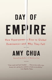 Day of Empire - How Hyperpowers Rise to Global Dominance--and Why They Fall ebook by Amy Chua