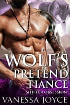 Wolf's Pretend Fiance: Shifter Obsession - A Fake Marriage Shifter Romance ebook by Vanessa Joyce