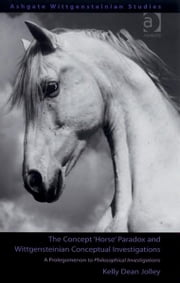 The Concept 'Horse' Paradox and Wittgensteinian Conceptual Investigations - A Prolegomenon to Philosophical Investigations ebook by Dr Kelly Dean Jolley,Professor D Z Phillips,Dr Mario von der Ruhr