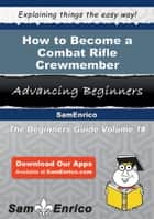 How to Become a Combat Rifle Crewmember ebook by Laine Armijo