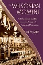 The Wilsonian Moment - Self-Determination and the International Origins of Anticolonial Nationalism ebook by Erez Manela
