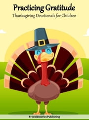 Practicing Gratitude: Thanksgiving Devotionals for Children ebook by Freekidstories Publishing