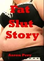 Fat Slut Story ebook by Aaron Pery