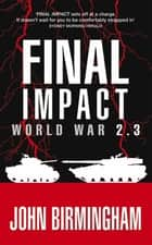 Final Impact: World War 2.3 ebook by John Birmingham
