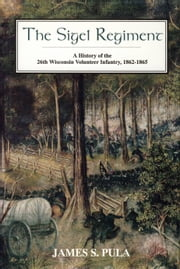 The Sigel Regiment - A History of the Twenty-Sixth Wisconsin Volunteer Infantry, 1862-1865 ebook by James S. Pula