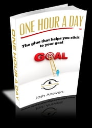 One Hour A Day - The Glue that helps you stick to your goals ebook by Josh Answers