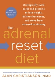 The Adrenal Reset Diet - Strategically Cycle Carbs and Proteins to Lose Weight, Balance Hormones, and Move from Stressed to Thriving ebook by Alan Christianson, NMD,Sara Gottfried, MD