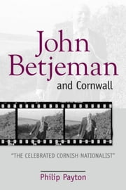 "John Betjeman and Cornwall: ""The Celebrated Cornish Nationalist"" ebook by Payton, Philip"