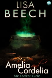 Amelia and Cordelia: the Ancient Curse - The Witches Revenge ebook by Lisa Beech