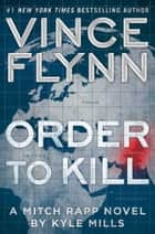 Order to Kill - A Novel ebook by Vince Flynn, Kyle Mills