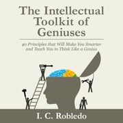 Intellectual Toolkit of Geniuses, The - 40 Principles that Will Make You Smarter and Teach You to Think Like a Genius audiobook by I. C. Robledo