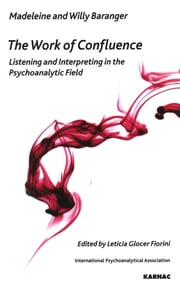 The Work of Confluence - Listening and Interpreting in the Psychoanalytic Field ebook by Madeleine Baranger,Willy Baranger,Leticia Glocer Fiorini