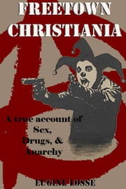 Freetown Christiania: A true account of: sex, drugs & anarchy ebook by Eugene Losse