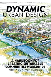 Dynamic Urban Design - A Handbook for Creating Sustainable Communities Worldwide ebook by Michael A. von Hausen