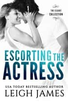 Escorting the Actress ebook by Leigh James