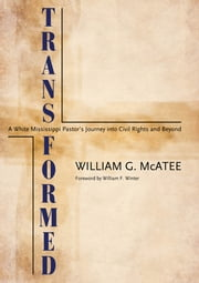 Transformed - A White Mississippi Pastor's Journey into Civil Rights and Beyond ebook by William G. McAtee,William F. Winter