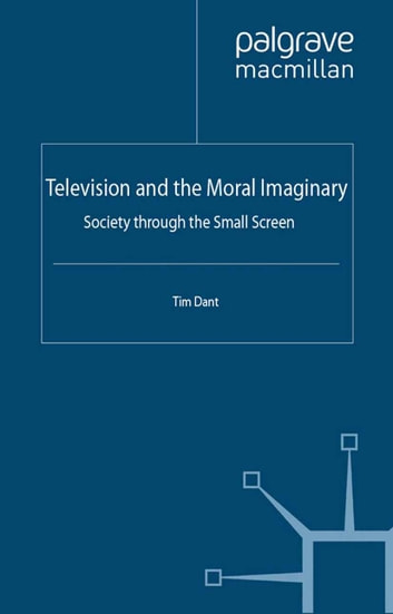 Television and the Moral Imaginary - Society through the Small Screen ebook by T. Dant