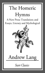 The Homeric Hymns - A New Prose Translation; and Essays, Literary and Mythological ebook by Andrew Lang