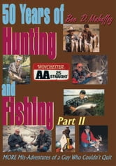 50 Years of Hunting and Fishing, Part 2 - MORE Mis-Adventures of a Guy Who Couldn't Quit ebook by Ben D. Mahaffey