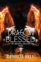 Dragon Blessed - An Immortal Dragons Novel ebook by Ophelia Bell