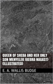 Queen Of Sheba And Her Only Son Menyelek (Kebra Nagast) (Illustrated) ebook by E. A. Wallis Budge