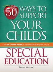 50 Ways to Support Your Child's Special Education: From IEPs to Assorted Therapies, an Empowering Guide to Taking Action, Every Day ebook by Mauro, Terri