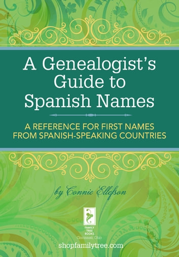 A Genealogist's Guide to Spanish Names - A Reference for First Names from Spanish-Speaking Countries eBook by Connie Ellefson