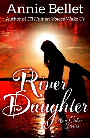 River Daughter and Other Stories - A Fantasy Collection ebook by Annie Bellet