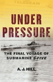 Under Pressure - The Final Voyage of Submarine S-Five ebook by A. J. Hill