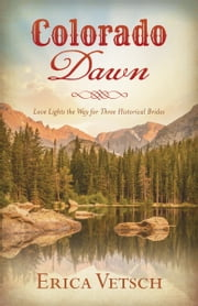 Colorado Dawn - Love Lights the Way for Three Historical Brides ebook by Erica Vetsch