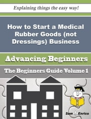 How to Start a Medical Rubber Goods (not Dressings) Business (Beginners Guide) ebook by Bette Pride,Sam Enrico