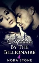 Captive By The Billionaire 4 (A BBW Erotic Romance) ebook by Nora Stone