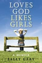 Loves God Likes Girls ebook by Sally Gary