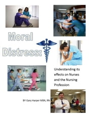 Moral Distress: Understanding Its Effects on Nurses and the Nursing Profession ebook by Gary Harper