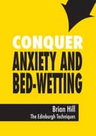 Conquer Anxiety and Bed-wetting ebook by Brian Hill