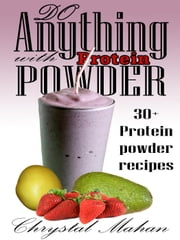 Do Anything with Protein Powder: 30+ Protein Powder Recipes ebook by Chrystal Mahan