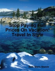 Stop Paying Full Prices On Vacation: Travel In Style ebook by Seth Stern Storch