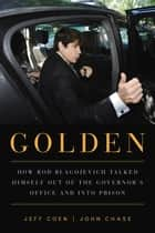 Golden - How Rod Blagojevich Talked Himself out of the Governor's Office and into Prison ebook by Jeff Coen, John Chase