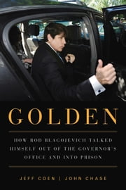 Golden - How Rod Blagojevich Talked Himself out of the Governor's Office and into Prison ebook by Jeff Coen,John Chase