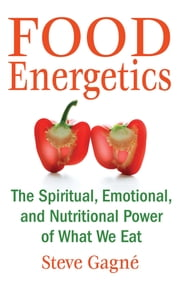 Food Energetics - The Spiritual, Emotional, and Nutritional Power of What We Eat ebook by Steve Gagné