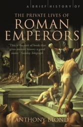 A Brief History of the Private Lives of the Roman Emperors ebook by Anthony Blond