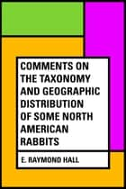 Comments on the Taxonomy and Geographic Distribution of Some North American Rabbits ebook by E. Raymond Hall