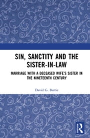 Sin, Sanctity and the Sister-in-Law - Marriage with a Deceased Wife's Sister in the Nineteenth Century ebook by David G. Barrie
