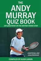 The Andy Murray Quiz Book - 100 Questions on the British Tennis Star ebook by Hugh Larkin