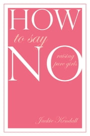 How to Say No - Raising Pure Girls ebook by Jackie Kendall