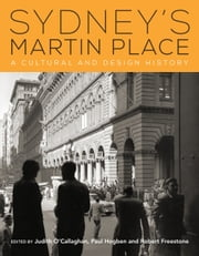 Sydney's Martin Place - A cultural and design history ebook by Judith O'Callaghan,Paul Hogben,Robert Freestone