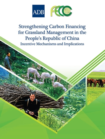 Strengthening Carbon Financing for Grassland Management in the People's Republic of China - Incentive Mechanisms and Implications ebook by Asian Development Bank